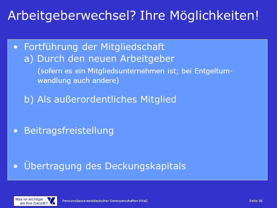 Pensionskasse westdeutscher Genossenschaften VVaGSeite 36 Was ist wichtiger als Ihre Zukunft? Arbeitgeberwechsel? Ihre Möglichkeiten! Fortführung der