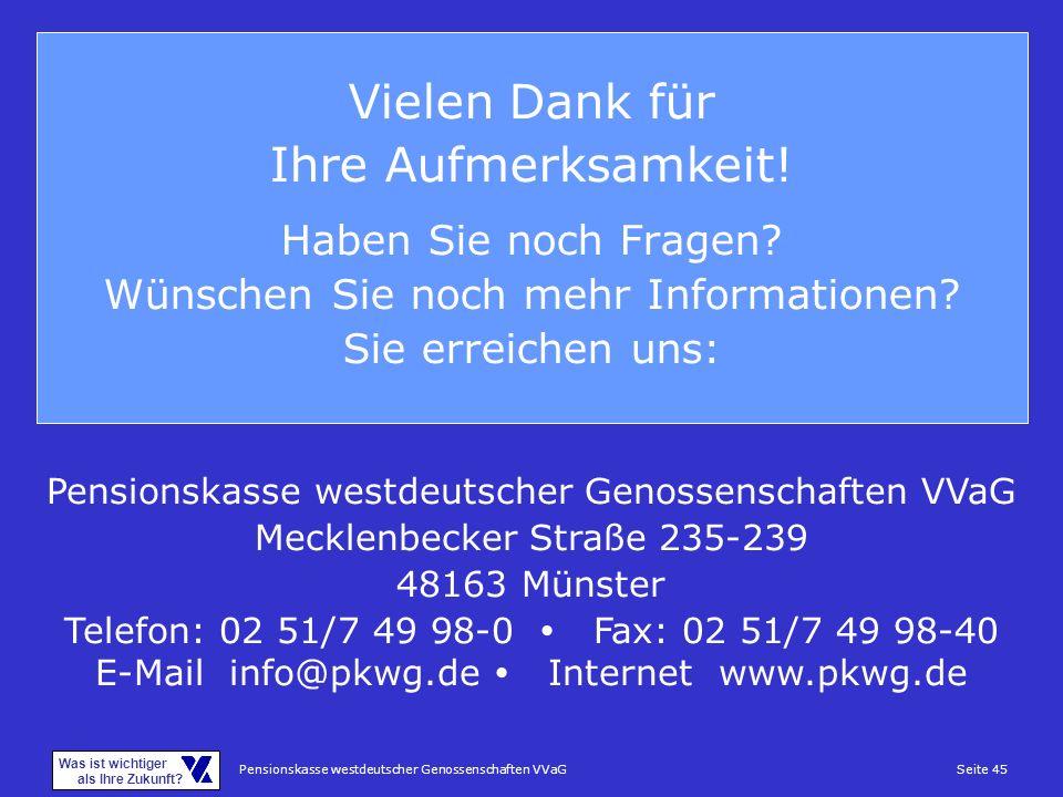 Pensionskasse westdeutscher Genossenschaften VVaGSeite 45 Was ist wichtiger als Ihre Zukunft? Vielen Dank für Ihre Aufmerksamkeit! Haben Sie noch Frag