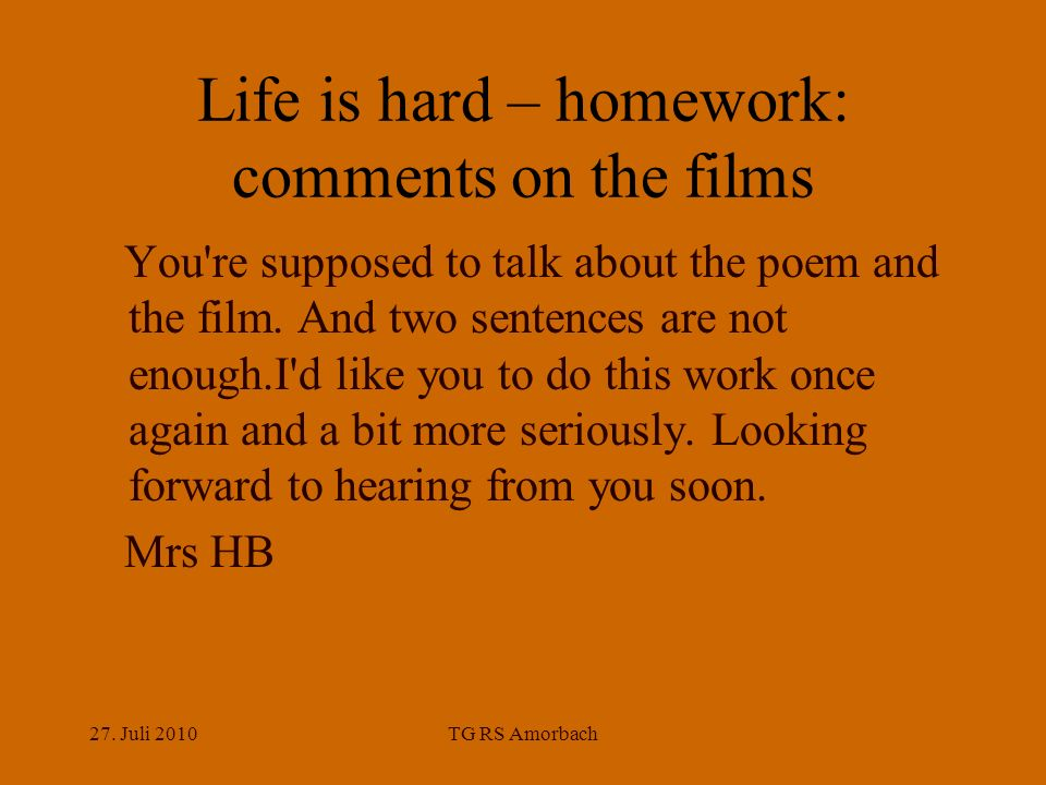 27. Juli 2010TG RS Amorbach Life is hard – homework: comments on the films You're supposed to talk about the poem and the film. And two sentences are