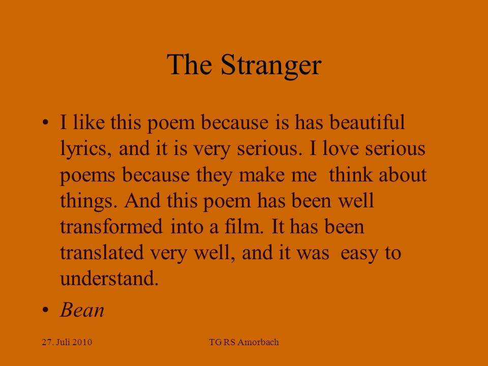 27. Juli 2010TG RS Amorbach The Stranger I like this poem because is has beautiful lyrics, and it is very serious. I love serious poems because they m