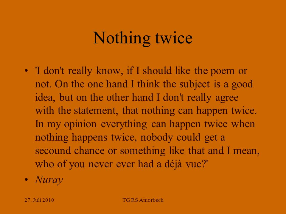 27. Juli 2010TG RS Amorbach Nothing twice 'I don't really know, if I should like the poem or not. On the one hand I think the subject is a good idea,