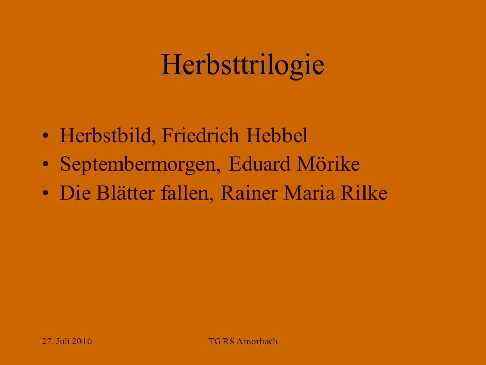 27. Juli 2010TG RS Amorbach Herbsttrilogie Herbstbild, Friedrich Hebbel Septembermorgen, Eduard Mörike Die Blätter fallen, Rainer Maria Rilke