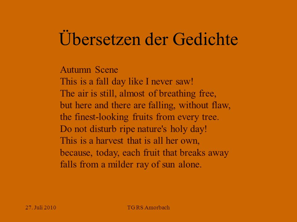 27. Juli 2010TG RS Amorbach Übersetzen der Gedichte Autumn Scene This is a fall day like I never saw! The air is still, almost of breathing free, but
