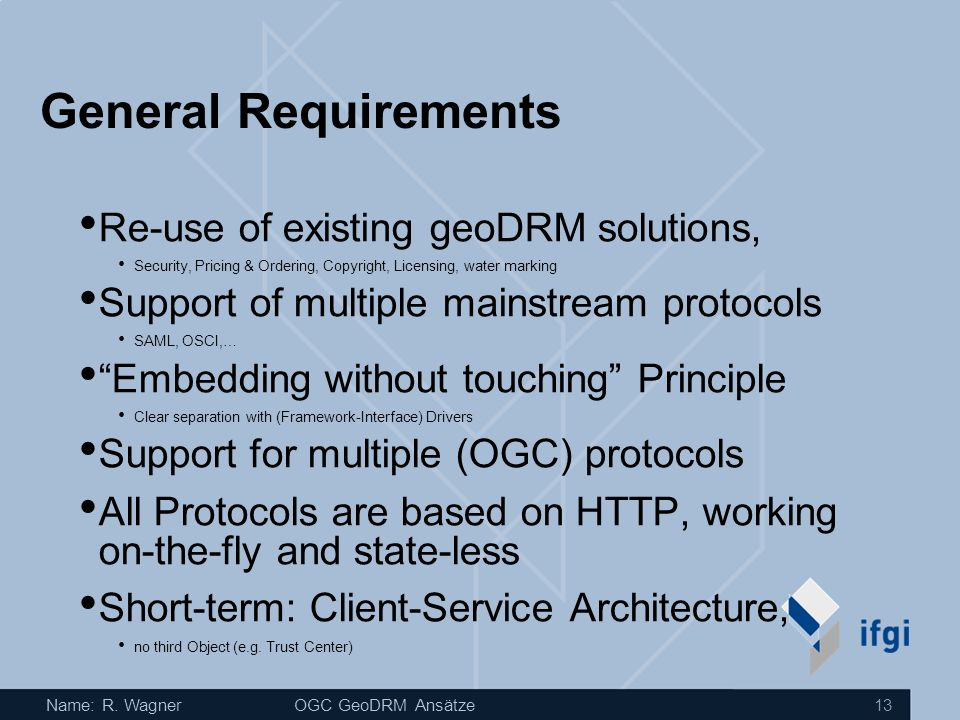 Name: R. WagnerOGC GeoDRM Ansätze 13 General Requirements Re-use of existing geoDRM solutions, Security, Pricing & Ordering, Copyright, Licensing, wat