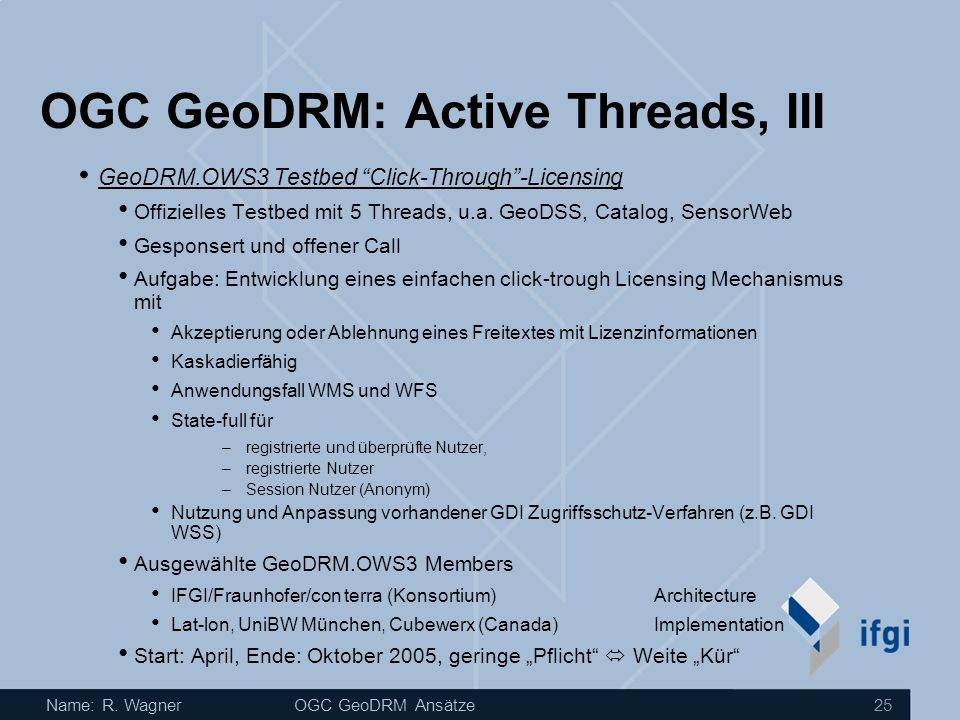 Name: R. WagnerOGC GeoDRM Ansätze 25 GeoDRM.OWS3 Testbed Click-Through-Licensing Offizielles Testbed mit 5 Threads, u.a. GeoDSS, Catalog, SensorWeb Ge
