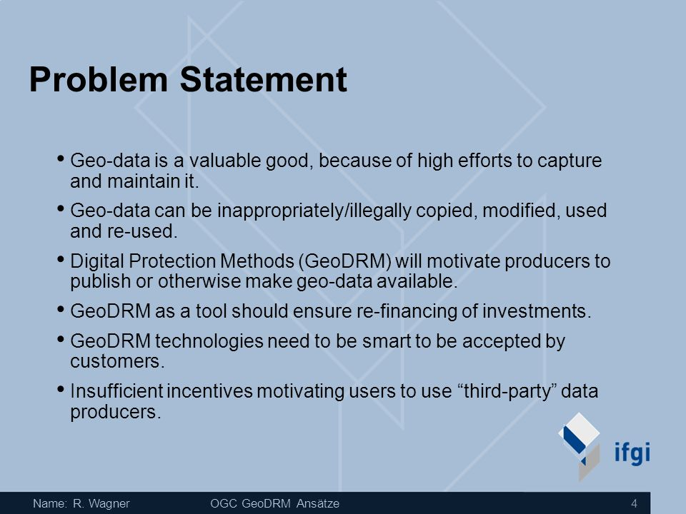 Name: R. WagnerOGC GeoDRM Ansätze 4 Problem Statement Geo-data is a valuable good, because of high efforts to capture and maintain it. Geo-data can be