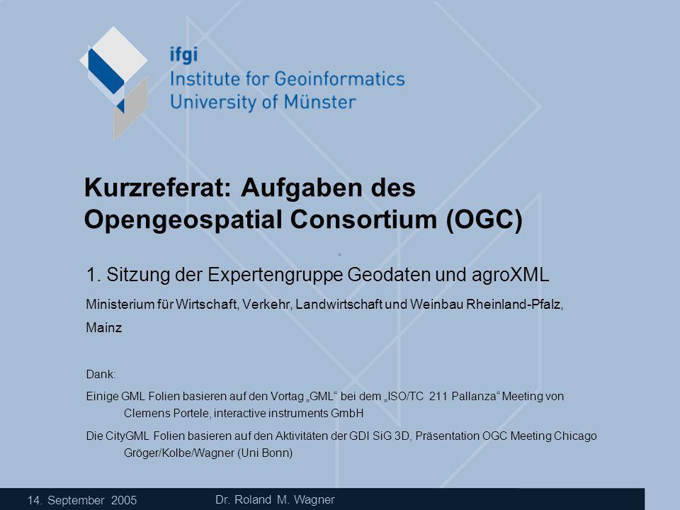 14. September 2005 Dr. Roland M. Wagner Kurzreferat: Aufgaben des Opengeospatial Consortium (OGC) 1. Sitzung der Expertengruppe Geodaten und agroXML M