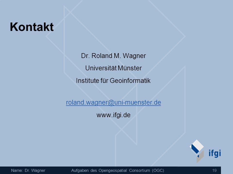 Name: Dr. WagnerAufgaben des Opengeospatial Consortium (OGC) 19 Kontakt Dr. Roland M. Wagner Universität Münster Institute für Geoinformatik roland.wa