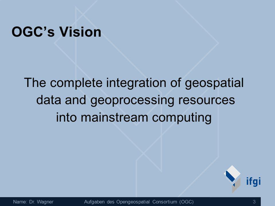 Name: Dr. WagnerAufgaben des Opengeospatial Consortium (OGC) 3 OGCs Vision The complete integration of geospatial data and geoprocessing resources int