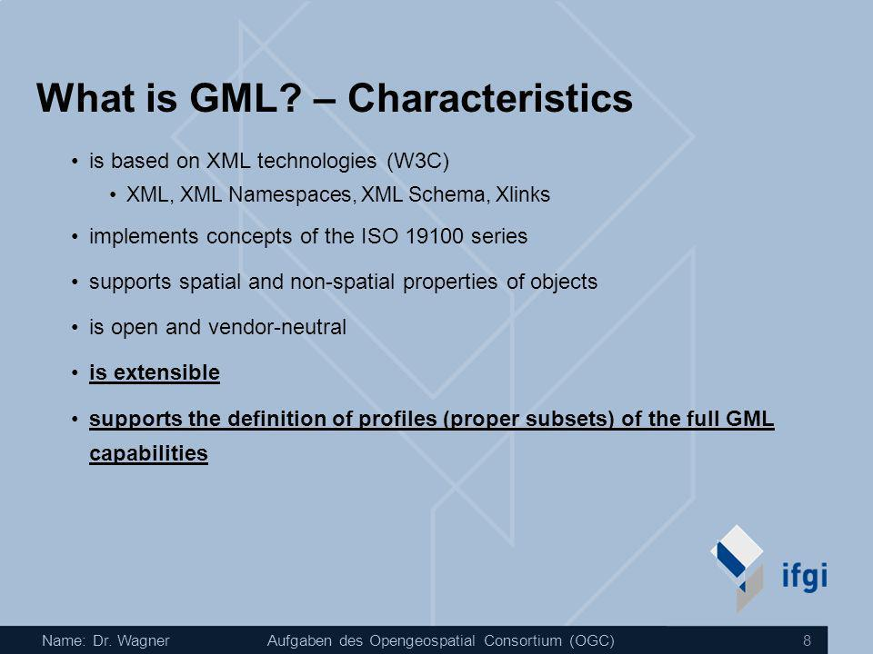 Name: Dr. WagnerAufgaben des Opengeospatial Consortium (OGC) 8 What is GML? – Characteristics is based on XML technologies (W3C) XML, XML Namespaces,