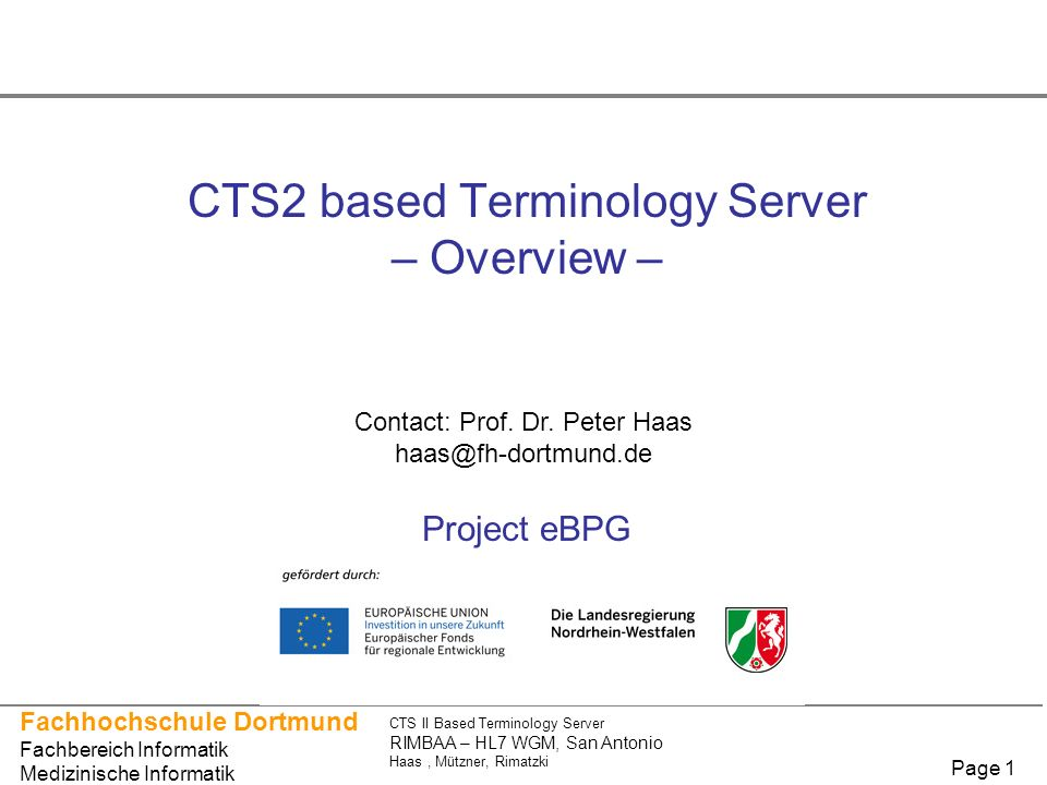 Fachhochschule Dortmund Fachbereich Informatik Medizinische Informatik CTS II Based Terminology Server RIMBAA – HL7 WGM, San Antonio Haas, Mützner, Rimatzki Page 1 CTS2 based Terminology Server – Overview – Project eBPG Contact: Prof.