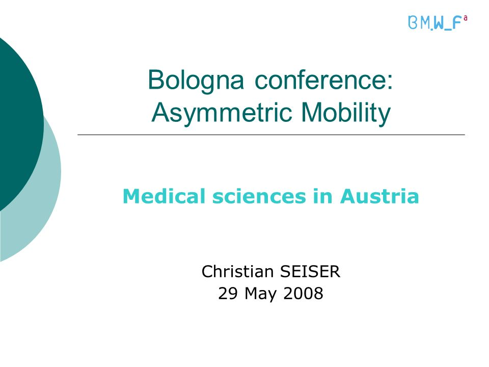 Bologna conference: Asymmetric Mobility Medical sciences in Austria Christian SEISER 29 May 2008