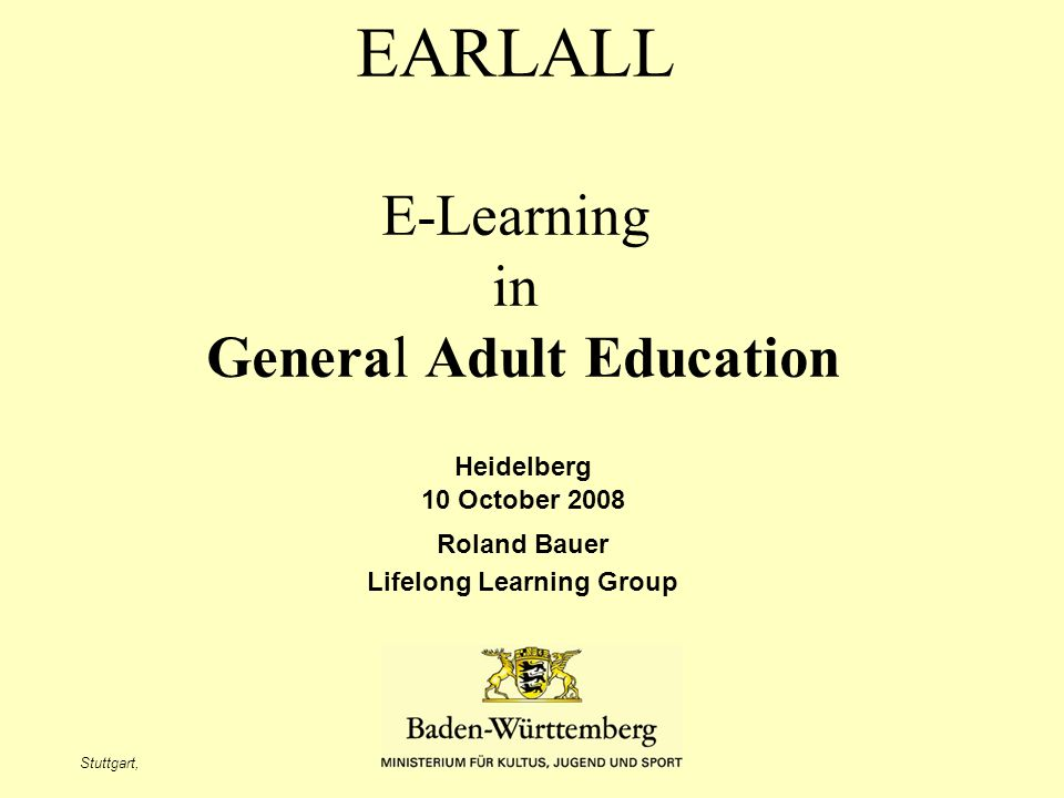 Stuttgart, Roland Bauer Heidelberg 10 October 2008 Why the ministery of education is focussing on e-learning in genaral adult education learning behavior individualization new services and new models of trading demography selling accounts for LMS or virtual teamrooms consultations and trainings on the job support service after training courses levelling knowledge of participants creating content opening up new markets ………………….