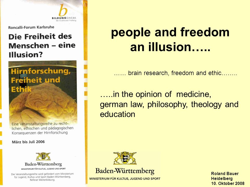 Stuttgart, Roland Bauer Heidelberg 10. Oktober 2008 people and freedom an illusion….. …..in the opinion of medicine, german law, philosophy, theology