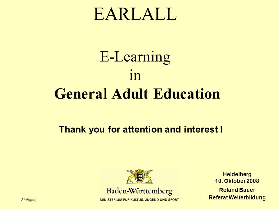 Stuttgart, EARLALL E-Learning in General Adult Education Heidelberg 10. Oktober 2008 Roland Bauer Referat Weiterbildung Thank you for attention and in