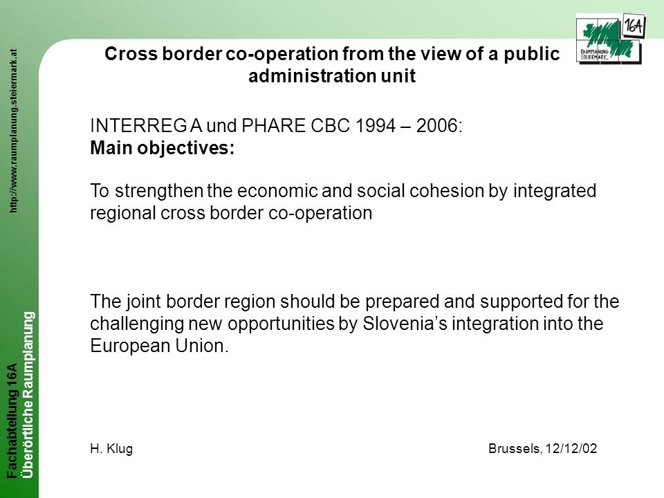Fachabteilung 16A http://www.raumplanung.steiermark.at Überörtliche Raumplanung Cross border co-operation from the view of a public administration unit INTERREG A und PHARE CBC 1994 – 2006: Main objectives: To strengthen the economic and social cohesion by integrated regional cross border co-operation The joint border region should be prepared and supported for the challenging new opportunities by Slovenias integration into the European Union.