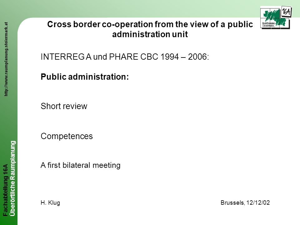 Fachabteilung 16A http://www.raumplanung.steiermark.at Überörtliche Raumplanung Cross border co-operation from the view of a public administration unit INTERREG A und PHARE CBC 1994 – 2006: Public administration: Short review Competences A first bilateral meeting H.