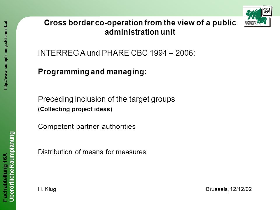 Fachabteilung 16A http://www.raumplanung.steiermark.at Überörtliche Raumplanung Cross border co-operation from the view of a public administration unit INTERREG A und PHARE CBC 1994 – 2006: Programming and managing: Preceding inclusion of the target groups (Collecting project ideas) Competent partner authorities Distribution of means for measures H.