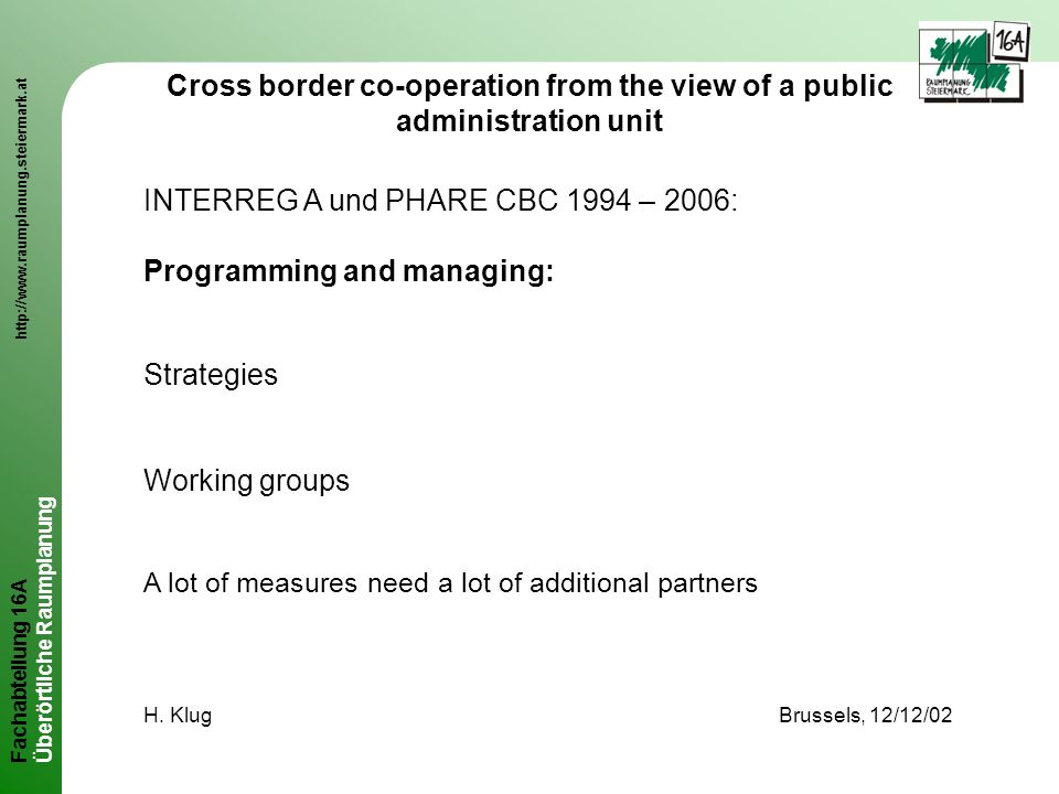 Fachabteilung 16A http://www.raumplanung.steiermark.at Überörtliche Raumplanung Cross border co-operation from the view of a public administration unit INTERREG A und PHARE CBC 1994 – 2006: Programming and managing: Strategies Working groups A lot of measures need a lot of additional partners H.