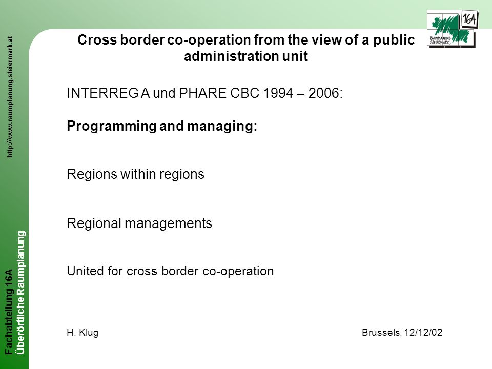Fachabteilung 16A http://www.raumplanung.steiermark.at Überörtliche Raumplanung Cross border co-operation from the view of a public administration unit INTERREG A und PHARE CBC 1994 – 2006: Programming and managing: Regions within regions Regional managements United for cross border co-operation H.