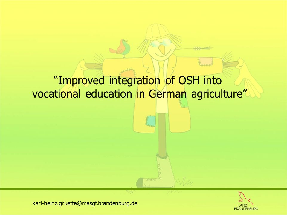 Improved integration of OSH into vocational education in German agriculture karl-heinz.gruette@masgf.brandenburg.de