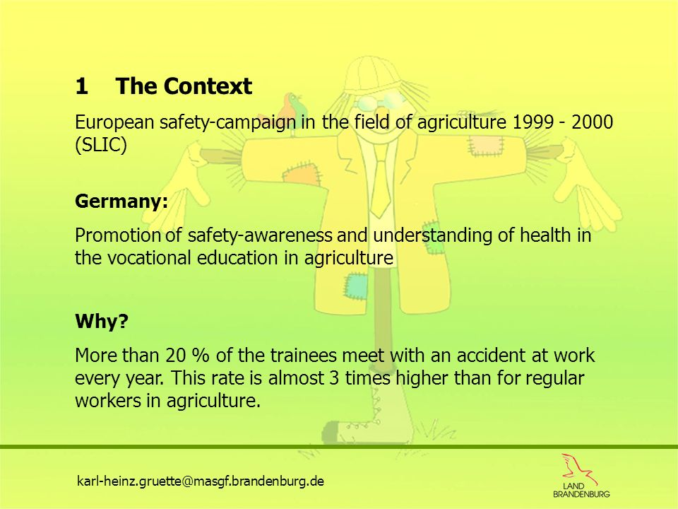 karl-heinz.gruette@masgf.brandenburg.de 1 The Context European safety-campaign in the field of agriculture 1999 - 2000 (SLIC) Germany: Promotion of sa