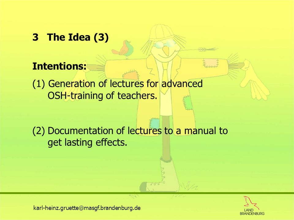 karl-heinz.gruette@masgf.brandenburg.de 3 The Idea (3) Intentions: (1) Generation of lectures for advanced OSH-training of teachers. (2)Documentation