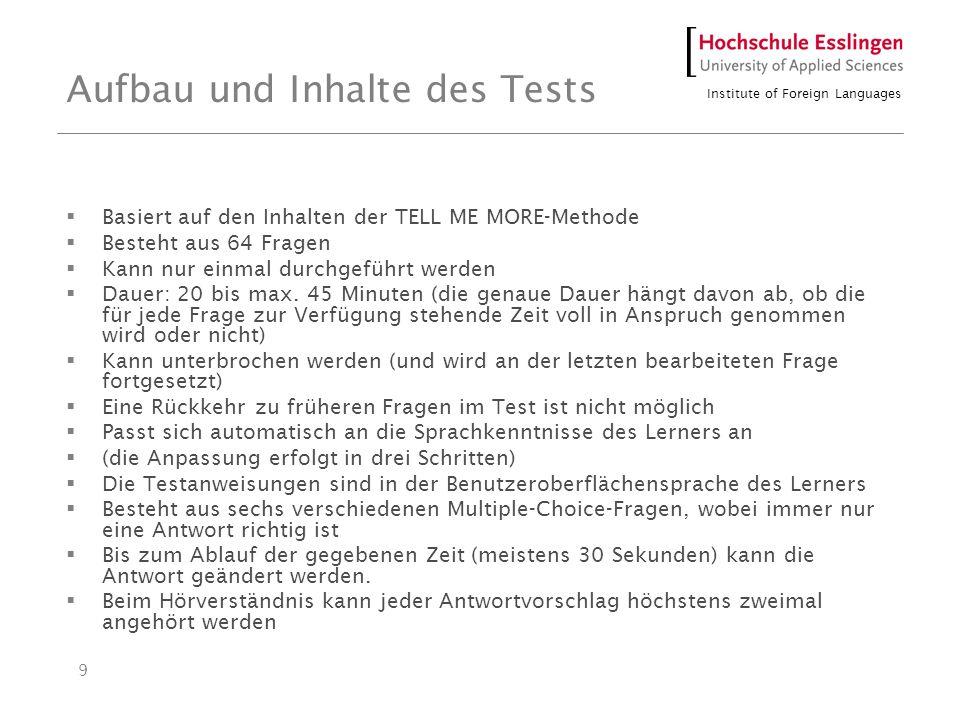 Institute of Foreign Languages 9 Aufbau und Inhalte des Tests Basiert auf den Inhalten der TELL ME MORE-Methode Besteht aus 64 Fragen Kann nur einmal durchgeführt werden Dauer: 20 bis max.