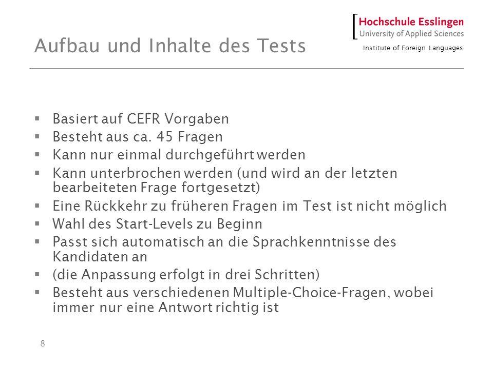 Institute of Foreign Languages 8 Aufbau und Inhalte des Tests Basiert auf CEFR Vorgaben Besteht aus ca. 45 Fragen Kann nur einmal durchgeführt werden