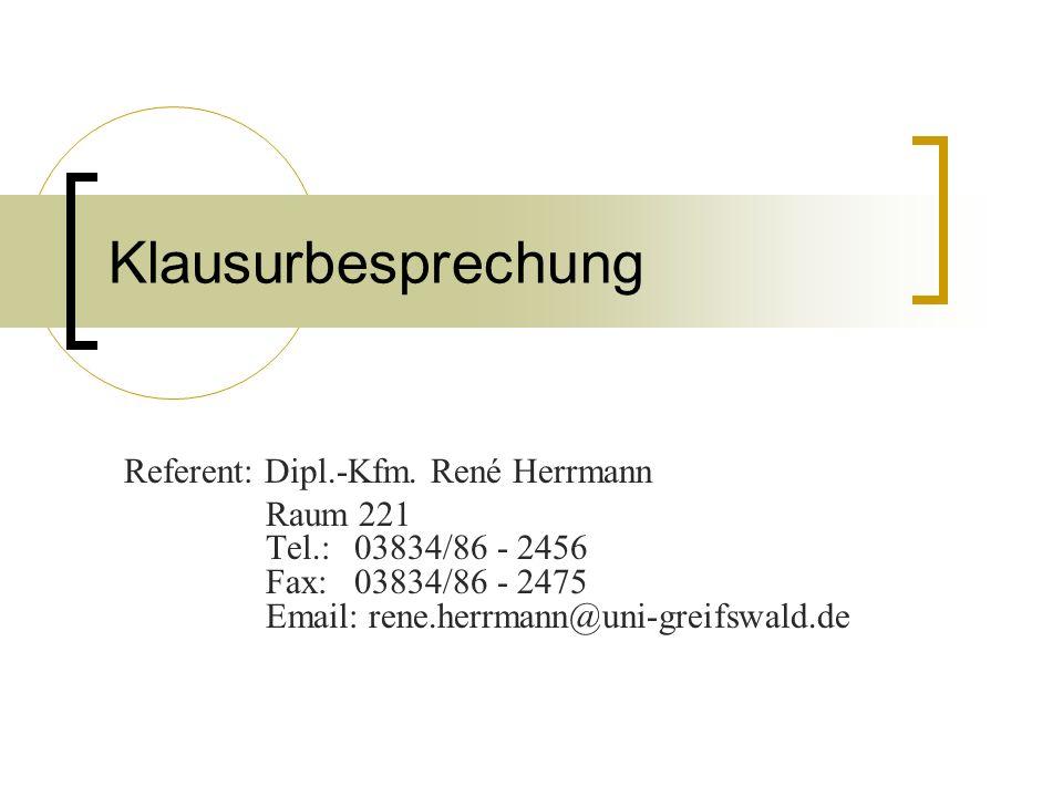 Klausurbesprechung Referent: Dipl.-Kfm. René Herrmann Raum 221 Tel.: 03834/86 - 2456 Fax: 03834/86 - 2475 Email: rene.herrmann@uni-greifswald.de