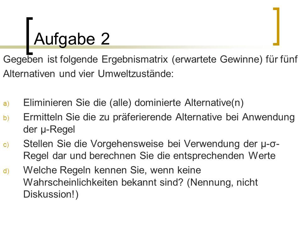 Aufgabe 2 Gegeben ist folgende Ergebnismatrix (erwartete Gewinne) für fünf Alternativen und vier Umweltzustände: a) Eliminieren Sie die (alle) dominie