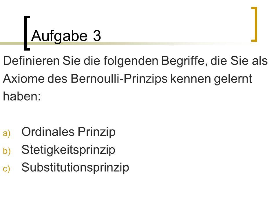 Aufgabe 3 Definieren Sie die folgenden Begriffe, die Sie als Axiome des Bernoulli-Prinzips kennen gelernt haben: a) Ordinales Prinzip b) Stetigkeitspr