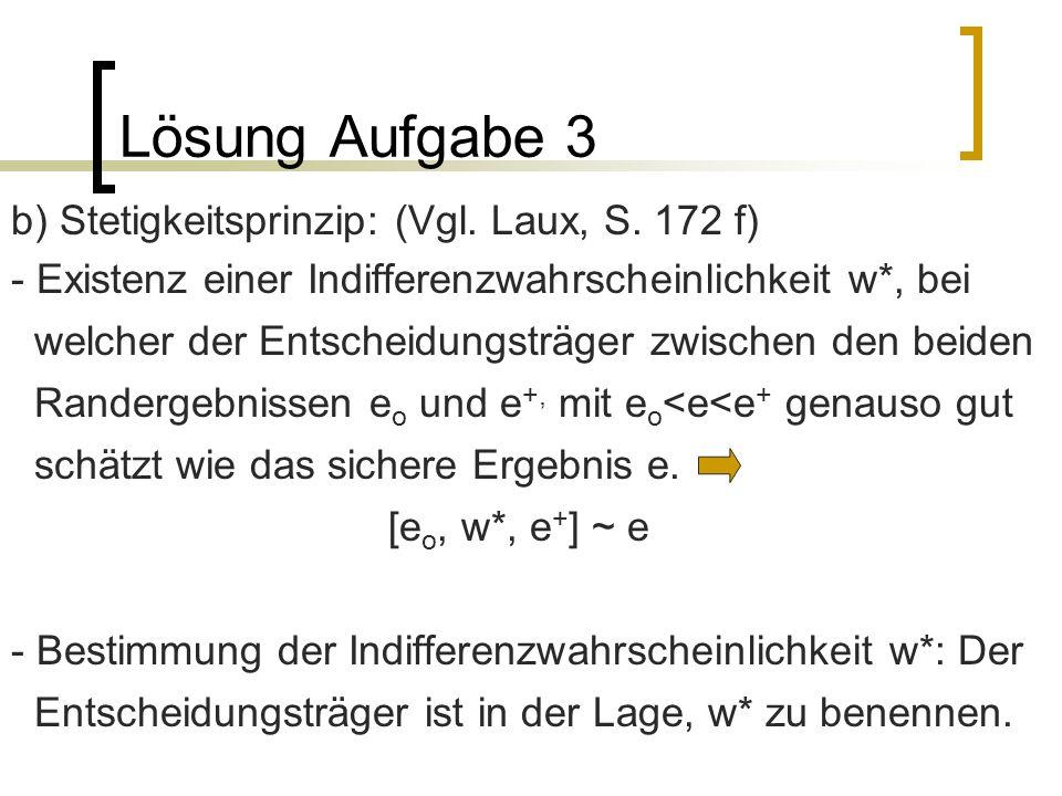 Lösung Aufgabe 3 b) Stetigkeitsprinzip: (Vgl. Laux, S. 172 f) - Existenz einer Indifferenzwahrscheinlichkeit w*, bei welcher der Entscheidungsträger z