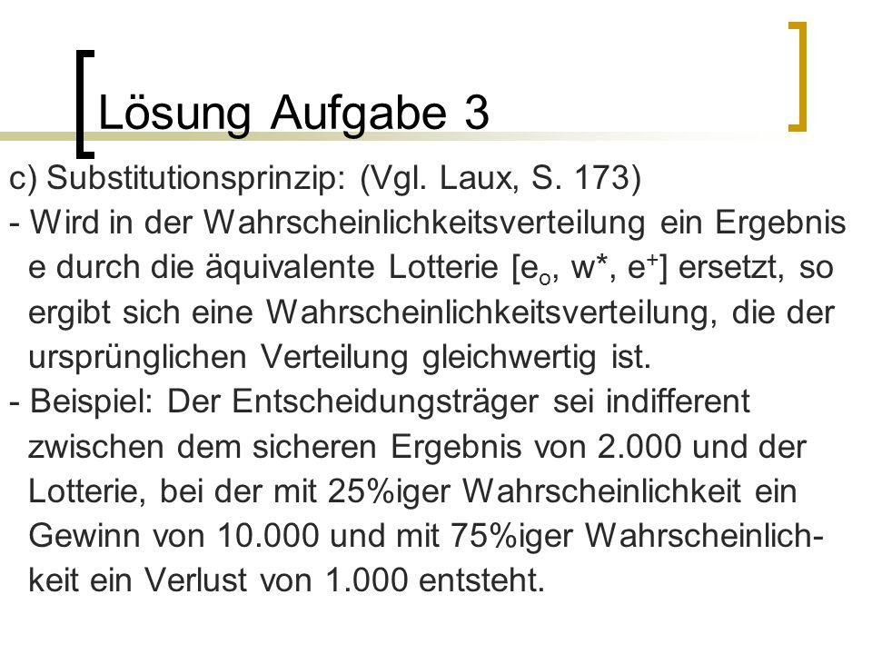 Lösung Aufgabe 3 c) Substitutionsprinzip: (Vgl. Laux, S. 173) - Wird in der Wahrscheinlichkeitsverteilung ein Ergebnis e durch die äquivalente Lotteri