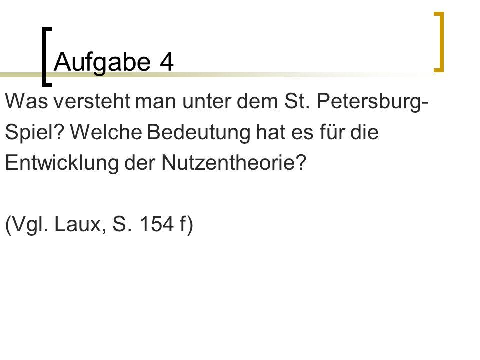 Aufgabe 4 Was versteht man unter dem St. Petersburg- Spiel? Welche Bedeutung hat es für die Entwicklung der Nutzentheorie? (Vgl. Laux, S. 154 f)