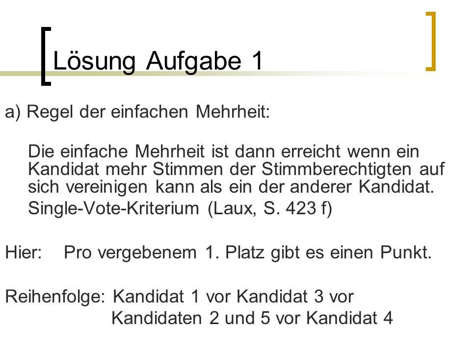 Lösung Aufgabe 1 a) Regel der einfachen Mehrheit: Die einfache Mehrheit ist dann erreicht wenn ein Kandidat mehr Stimmen der Stimmberechtigten auf sic