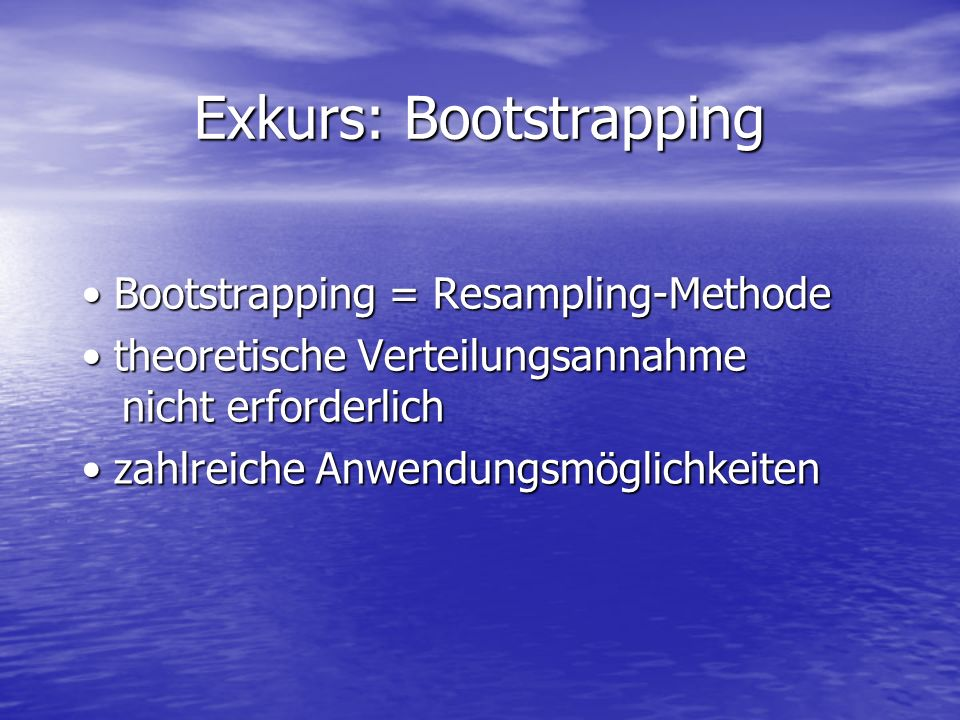 Exkurs: Bootstrapping Bootstrapping = Resampling-Methode Bootstrapping = Resampling-Methode theoretische Verteilungsannahme nicht erforderlich theoret