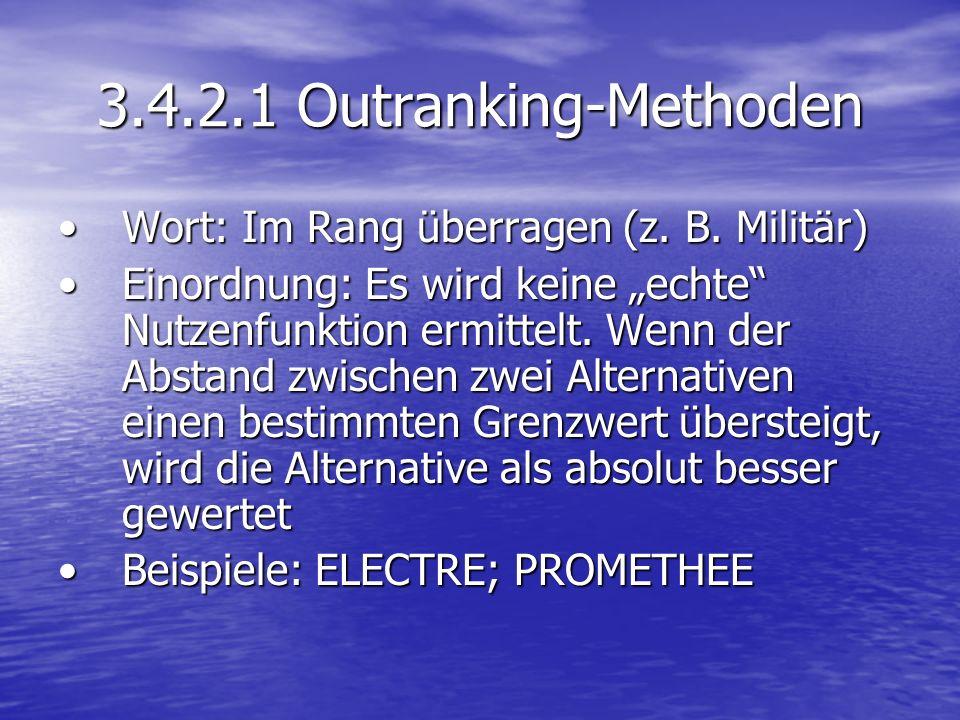 3.4.2.1 Outranking-Methoden Wort: Im Rang überragen (z. B. Militär)Wort: Im Rang überragen (z. B. Militär) Einordnung: Es wird keine echte Nutzenfunkt