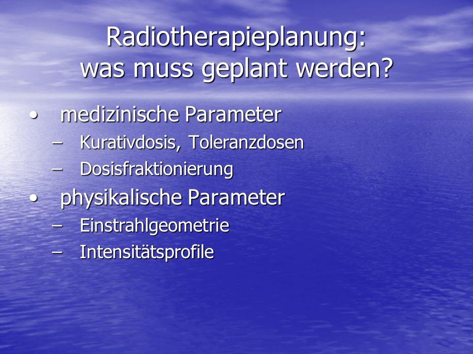 Radiotherapieplanung: was muss geplant werden? medizinische Parametermedizinische Parameter –Kurativdosis, Toleranzdosen –Dosisfraktionierung physikal