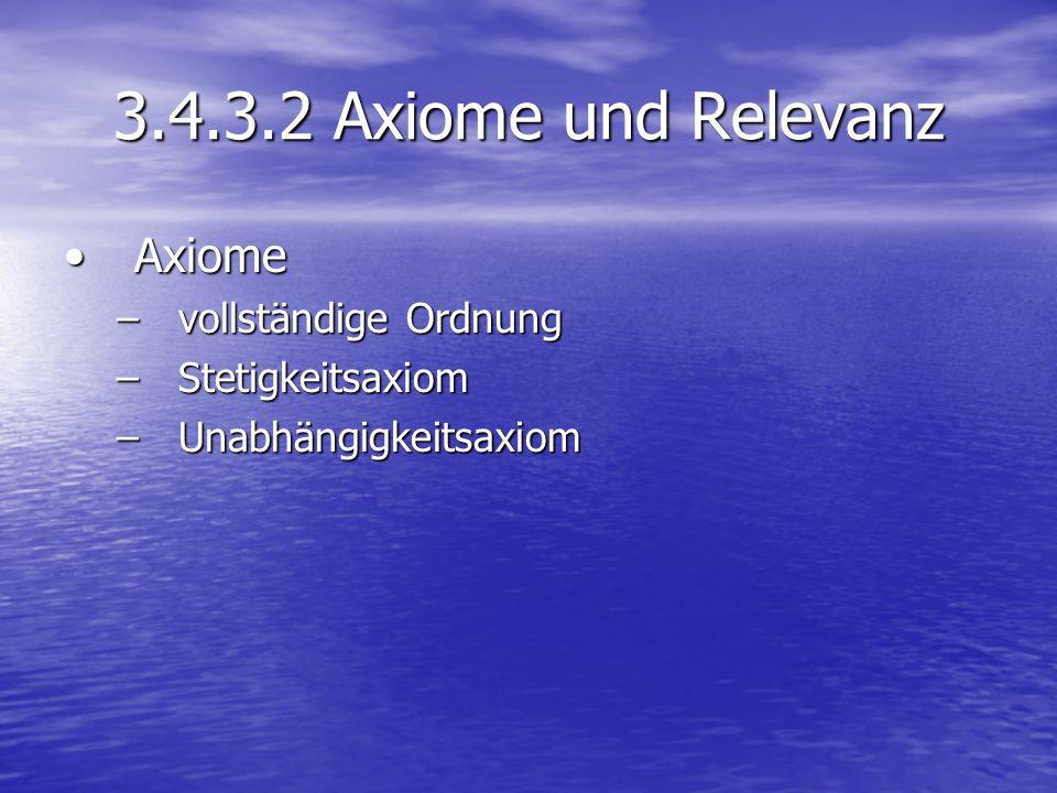 3.4.3.2 Axiome und Relevanz AxiomeAxiome –vollständige Ordnung –Stetigkeitsaxiom –Unabhängigkeitsaxiom