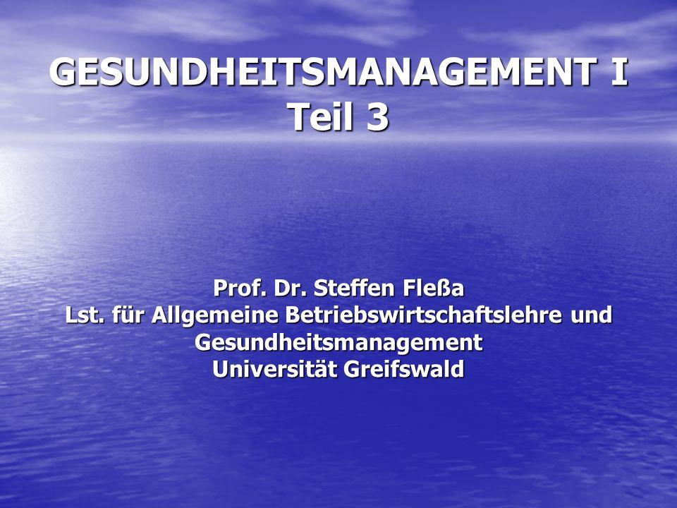 GESUNDHEITSMANAGEMENT I Teil 3 Prof. Dr. Steffen Fleßa Lst. für Allgemeine Betriebswirtschaftslehre und Gesundheitsmanagement Universität Greifswald