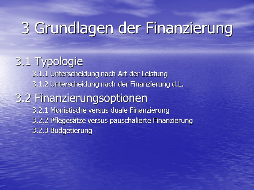 3 Grundlagen der Finanzierung 3.1 Typologie 3.1.1 Unterscheidung nach Art der Leistung 3.1.2 Unterscheidung nach der Finanzierung d.L. 3.2 Finanzierun