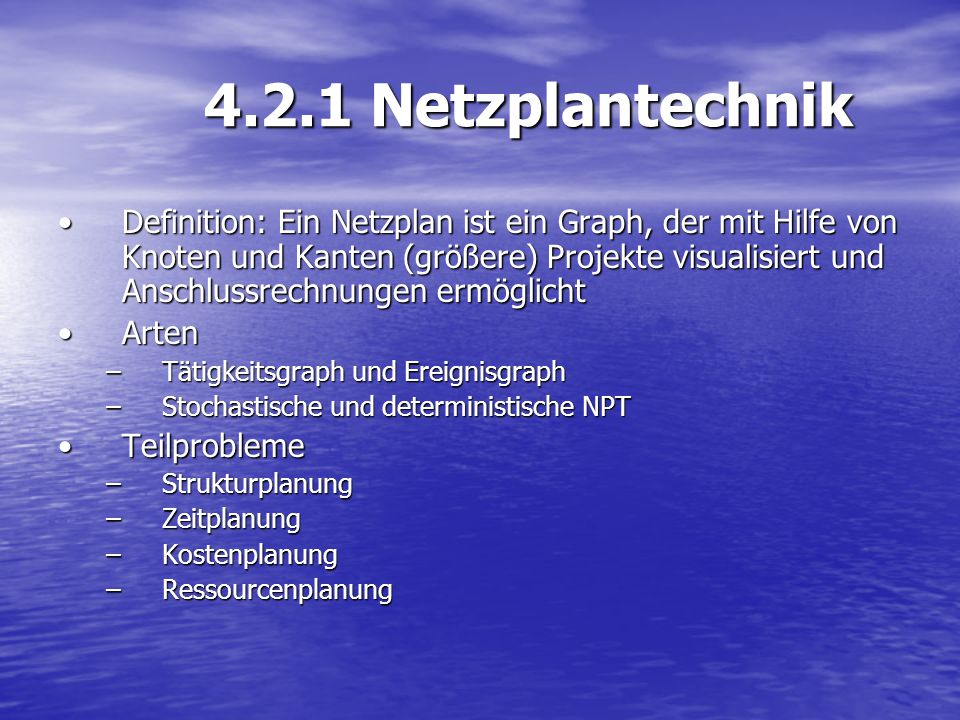 4.2.1 Netzplantechnik Definition: Ein Netzplan ist ein Graph, der mit Hilfe von Knoten und Kanten (größere) Projekte visualisiert und Anschlussrechnun