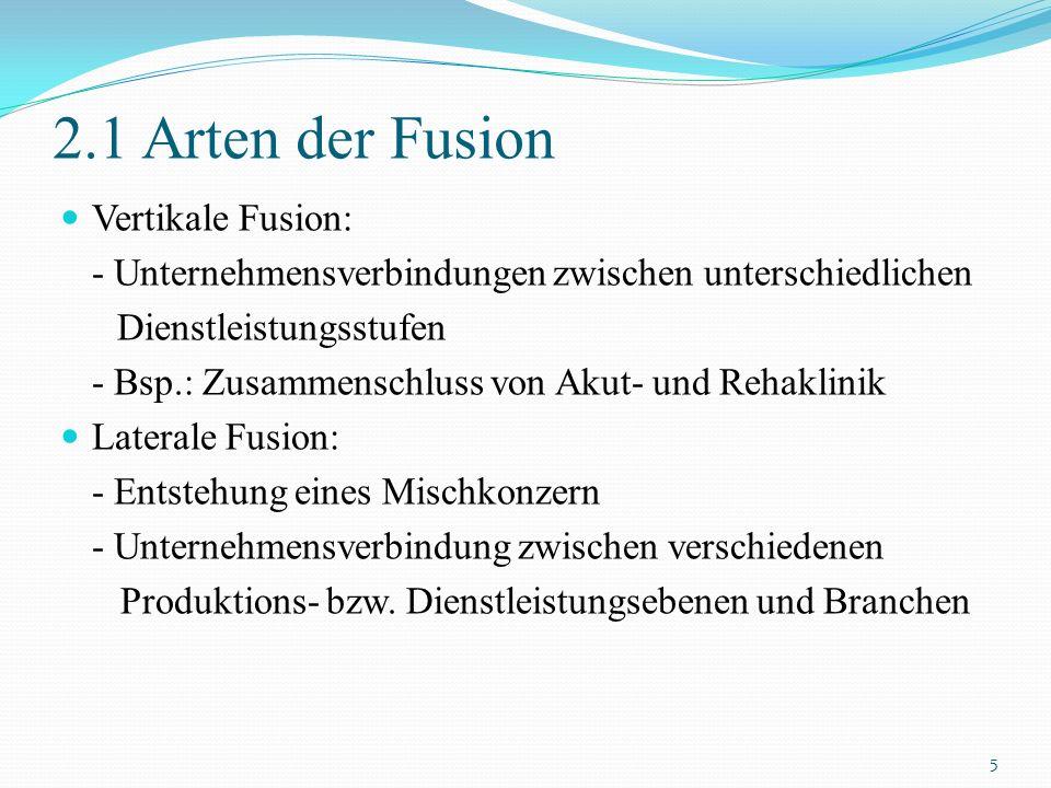 2.1 Arten der Fusion Vertikale Fusion: - Unternehmensverbindungen zwischen unterschiedlichen Dienstleistungsstufen - Bsp.: Zusammenschluss von Akut- u