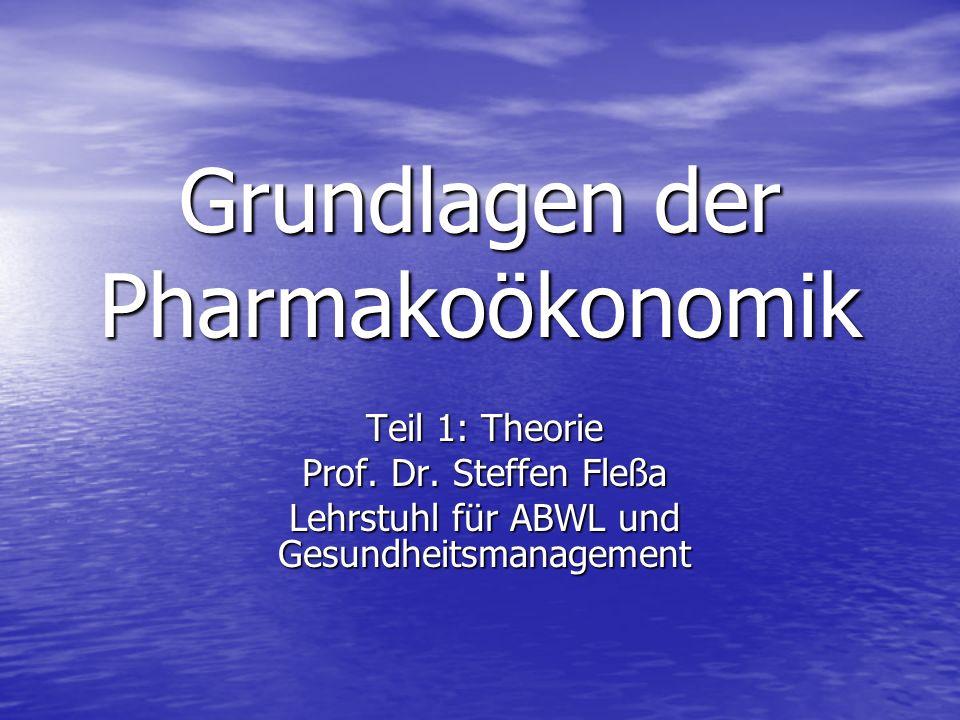 Grundlagen der Pharmakoökonomik Teil 1: Theorie Prof. Dr. Steffen Fleßa Lehrstuhl für ABWL und Gesundheitsmanagement