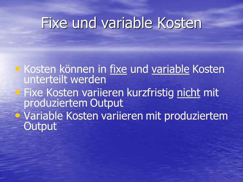 Fixe und variable Kosten Kosten können in fixe und variable Kosten unterteilt werden Fixe Kosten variieren kurzfristig nicht mit produziertem Output Variable Kosten variieren mit produziertem Output