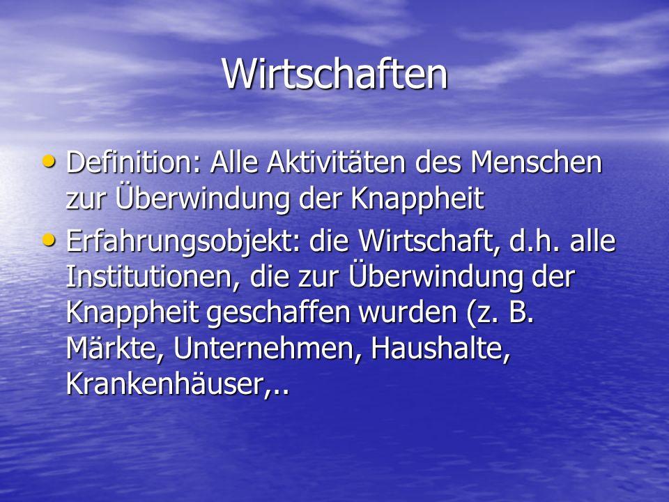 Wirtschaften Definition: Alle Aktivitäten des Menschen zur Überwindung der Knappheit Definition: Alle Aktivitäten des Menschen zur Überwindung der Kna
