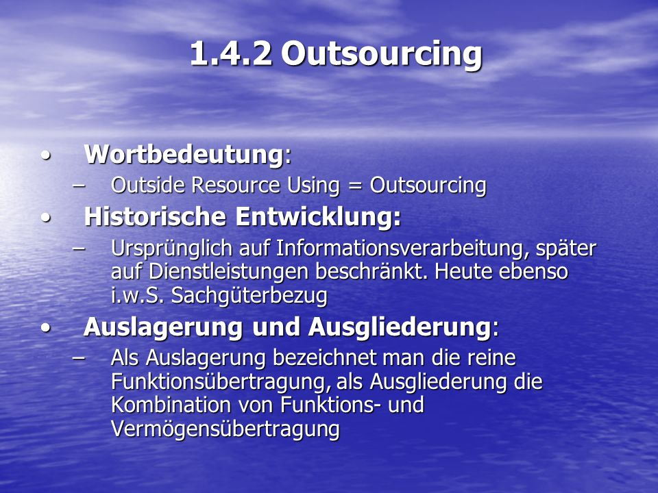 1.4.2 Outsourcing Wortbedeutung:Wortbedeutung: –Outside Resource Using = Outsourcing Historische Entwicklung:Historische Entwicklung: –Ursprünglich au