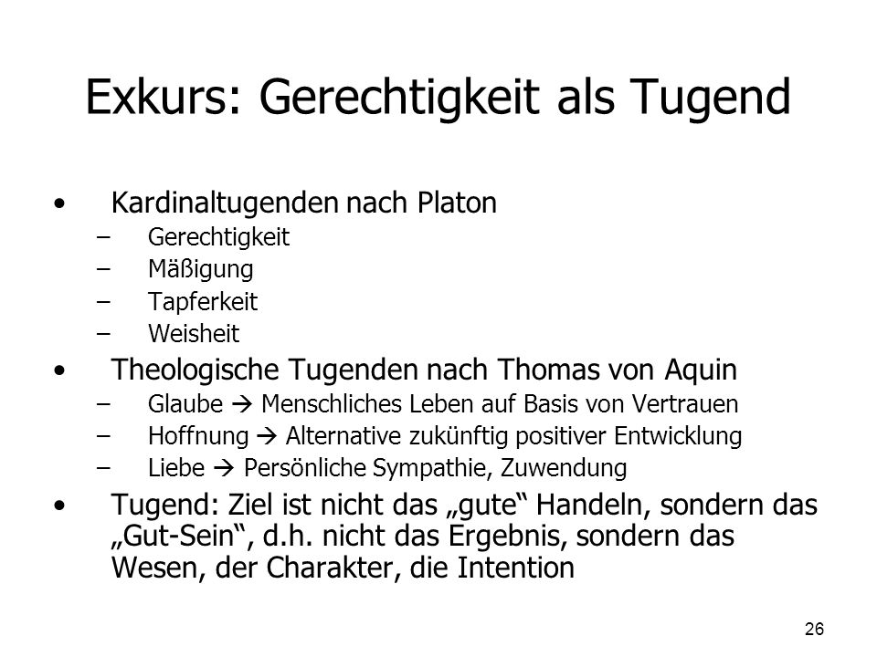 Exkurs: Gerechtigkeit als Tugend Kardinaltugenden nach Platon – –Gerechtigkeit – –Mäßigung – –Tapferkeit – –Weisheit Theologische Tugenden nach Thomas