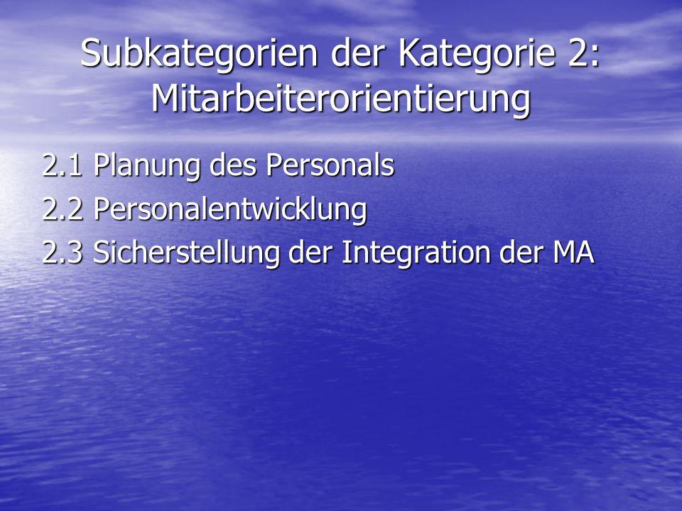 Subkategorien der Kategorie 2: Mitarbeiterorientierung 2.1 Planung des Personals 2.2 Personalentwicklung 2.3 Sicherstellung der Integration der MA